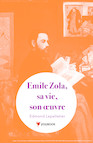 Emile Zola, sa vie, son œuvre