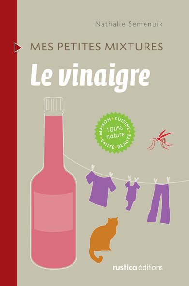 Le vinaigre : Maison - Cuisine - Santé - Beauté - 100% nature