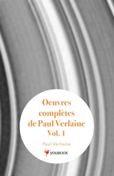 Oeuvres complètes de Paul Verlaine, Vol. 1 / Poèmes Saturniens, Fêtes Galantes, Bonne chanson, Romances sans / paroles, Sagesse, Jadis et naguère