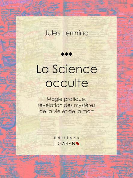 La Science occulte, Magie pratique, révélation des mystères de la vie et de la mort