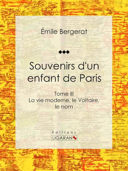 Souvenirs d'un enfant de Paris, La vie moderne, le Voltaire, le nom - Tome III