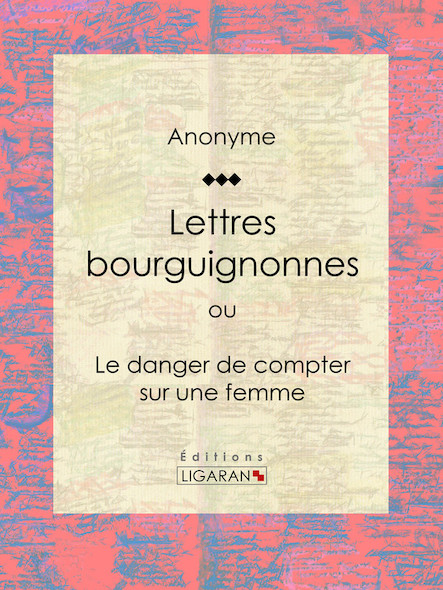 Lettres bourguignonnes ou Le danger de compter sur une femme