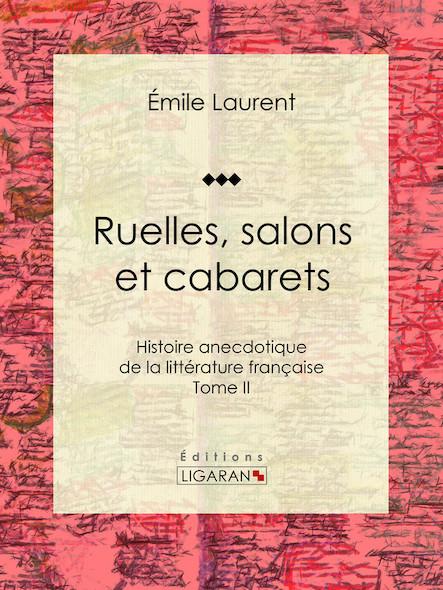 Ruelles, salons et cabarets, Histoire anecdotique de la littérature française - Tome II