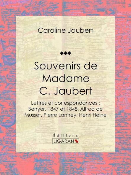 Souvenirs de Madame C. Jaubert, Lettres et correspondances : Berryer, 1847 et 1848, Alfred de Musset, Pierre Lanfrey, Henri Heine