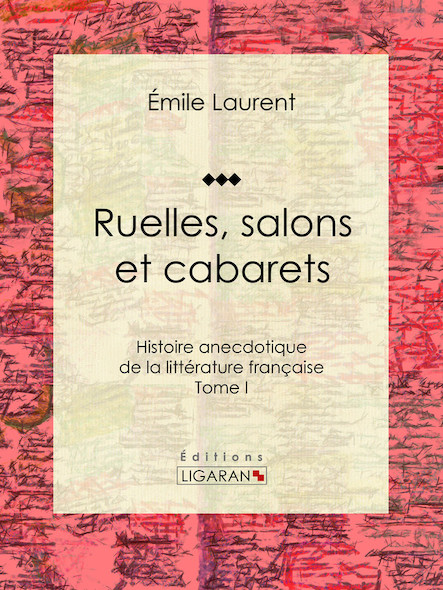 Ruelles, salons et cabarets, Histoire anecdotique de la littérature française - Tome I