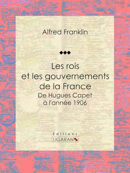 Les rois et les gouvernements de la France, De Hugues Capet à l'année 1906