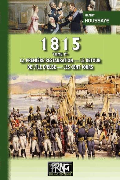 1815 • Tome Ier : la première Restauration, le retour de l'île d'Elbe, les Cent-Jours
