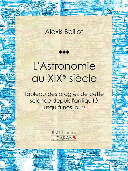 L'Astronomie au XIXe siècle - Tableau des progrès de cette science depuis l'antiquité jusqu'à nos jours