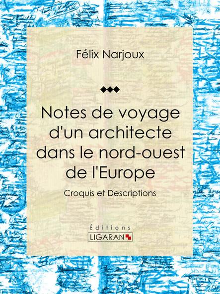 Notes de voyage d'un architecte dans le nord-ouest de l'Europe, Croquis et Descriptions