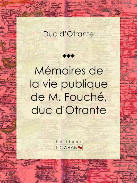 Mémoires de la vie publique de M. Fouché, duc d'Otrante, Contenant sa correspondance avec Napoléon, Murat, le comte d'Artois, le duc de Wellington, le prince Blucher, Sa Majesté Louis XVIII, le comte B