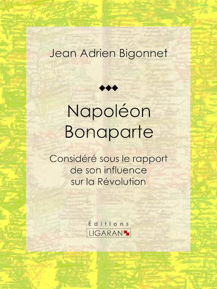 Napoléon Bonaparte, Considéré sous le rapport de son influence sur la Révolution