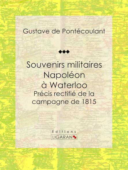 Souvenirs militaires. Napoléon à Waterloo, Précis rectifié de la campagne de 1815