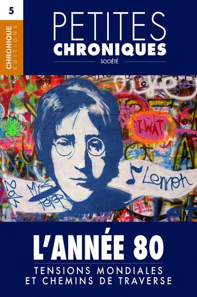 Petites Chroniques #5 : L'Année 80 — Tensions mondiales et chemins de traverse : Petites Chroniques, T5
