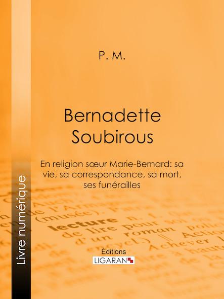 Bernadette Soubirous, En religion sœur Marie-Bernard: sa vie, sa correspondance, sa mort, ses funérailles