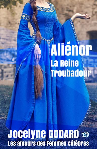 Aliénor, la Reine Troubadour : Les Amours des femmes célèbres