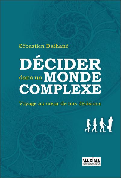 Décider dans un monde complexe : Voyage au coeur de nos décisions