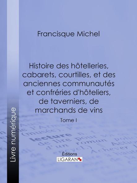 Histoire des hôtelleries, cabarets, hôtels garnis, restaurants et cafés, et des hôteliers, marchands de vins, restaurateurs, limonadiers