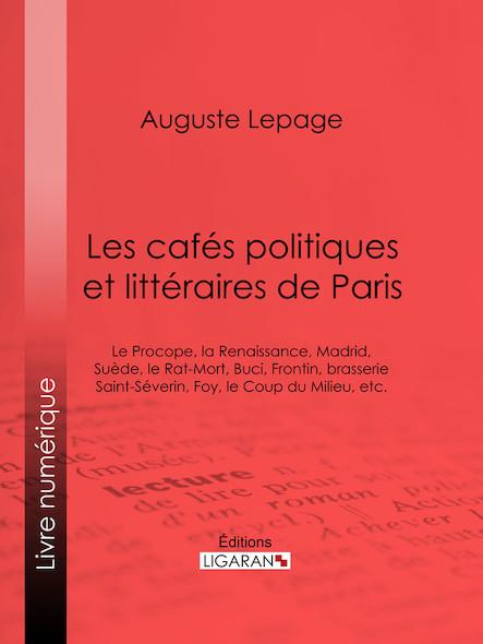Les cafés politiques et littéraires de Paris, Le Procope, la Renaissance, Madrid, Suède, le Rat-Mort, Buci, Frontin, brasserie Saint-Séverin, Foy, le Coup du Milieu, etc.