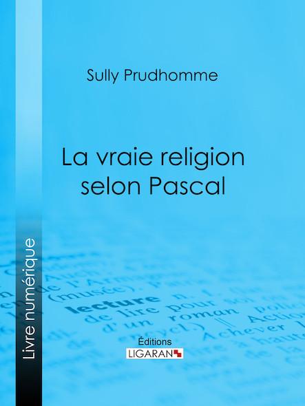 """La vraie religion selon Pascal, Recherche de l'ordonnance purement logique de ses Pensées relatives à la religion, suivie d'une analyse du """"Discours sur les passions de l'amour"""""""