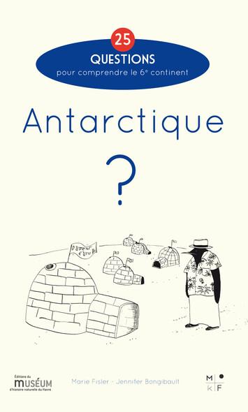 Antarctique ? : 25 questions pour comprendre le 6e continent