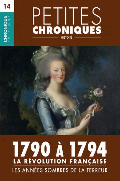 Petites Chroniques #14 : La Révolution française — 1790 à 1794,  les années sombres de la Terreur : Petites Chroniques, T14