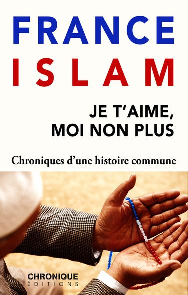 France et Islam — Je t'aime, moi non plus : Petites Chroniques, T22