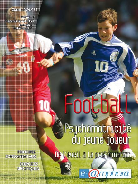 Football - psychomotricité du jeune joueur : De l'éveil à la péformation - Principes fondamentaux - Exercices spécifiques