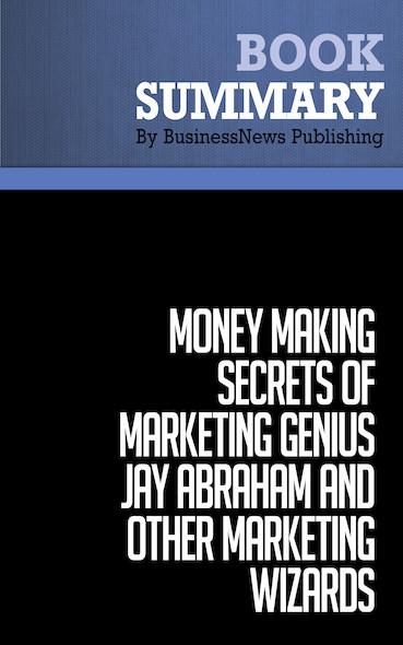 Summary: Money-Making Secrets of Marketing Genius Jay Abraham and Other Marketing Wizards - Jay Abraham
