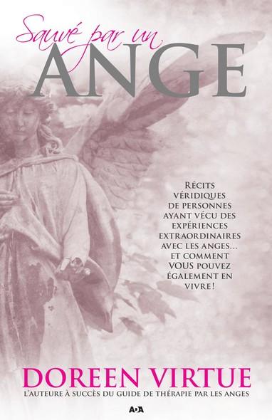 Sauvé par un ange : Récits véridiques de personnes ayant vécu des expériences extraordinaires avec les anges... et comment VOUS pouvez également en vivre!