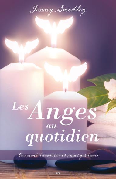 Les Anges au quotidien : Comment découvrir vos anges gardiens