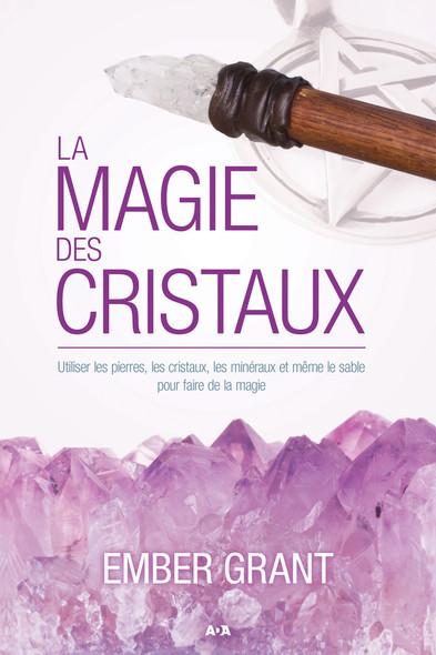 La magie des cristaux : Utiliser les pierres, les cristaux, les minéraux et même le sable pour faire de la magie