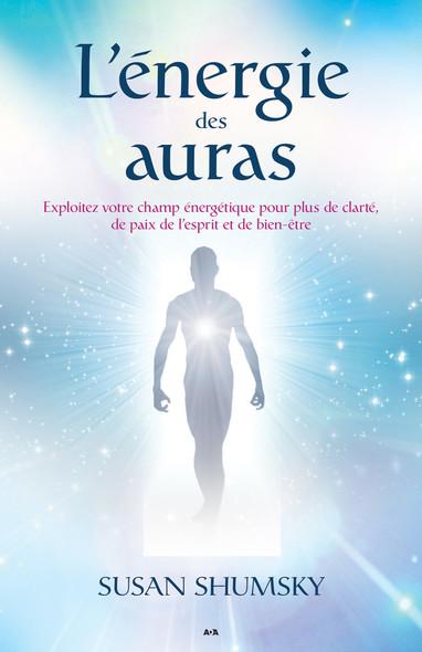 L'énergie des auras : Exploitez votre champ énergétique pour plus de clarté, de paix de l'esprit et de bien-être