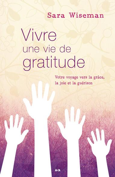 Vivre une vie de gratitude : Votre voyage vers la grâce, la joie et la guérison