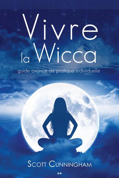Vivre la wicca : Guide avancé de pratique individuelle