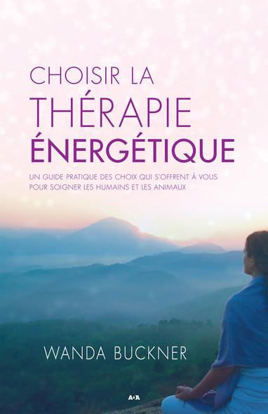 Choisir la thérapie énergétique : Un guide pratique des choix qui s'offrent à vous pour soigner les humains et les animaux