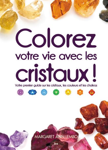 Colorez votre vie avec les cristaux! : Votre premier guide sur les cristaux, les couleurs et les chakras
