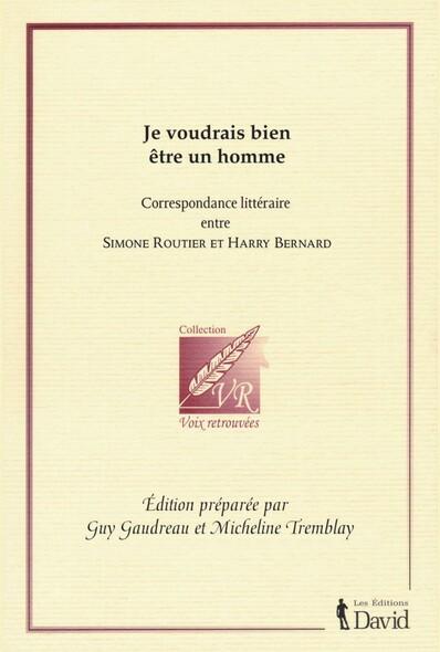 Je voudrais bien être un homme : Correspondance littéraire entre Simone Routier et Harry Bernard
