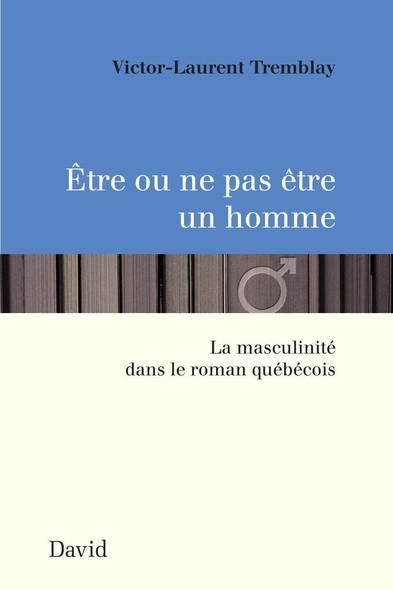 Être ou ne pas être un homme : La masculinité dans le roman québécois