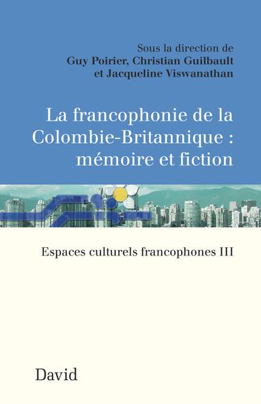 La francophonie de la Colombie-Britannique : mémoire et fiction : Espaces culturels francophones III