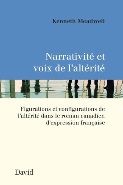 Narrativité et voix de l'altérité : Figurations et configurations de l'altérité dans le roman canadien d'expression française