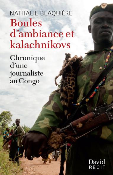 Boules d'ambiance et kalachnikovs : Chronique d'une journaliste auCongo