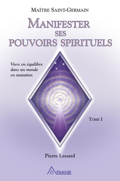 Manifester ses pouvoirs spirituels, tome 1 : Vivre en équilibre dans un monde en mutation