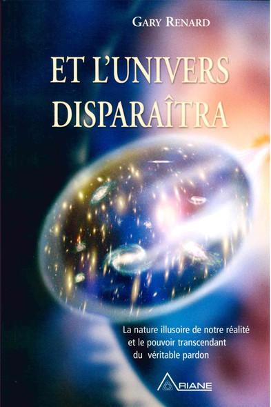 Et l'univers disparaitra : la nature illusoire de notre réalité et le pouvoir transcendant du véritable pardon
