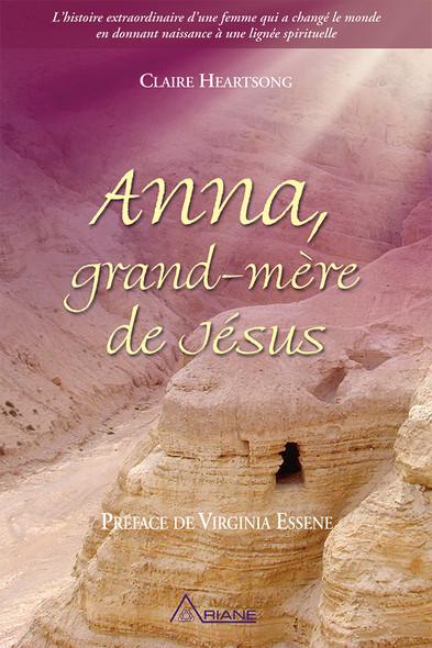 Anna, grand-mère de Jésus : L'histoire extraordinaire d'une femme qui a changé le monde en donnant naissance à une lignée spirituelle