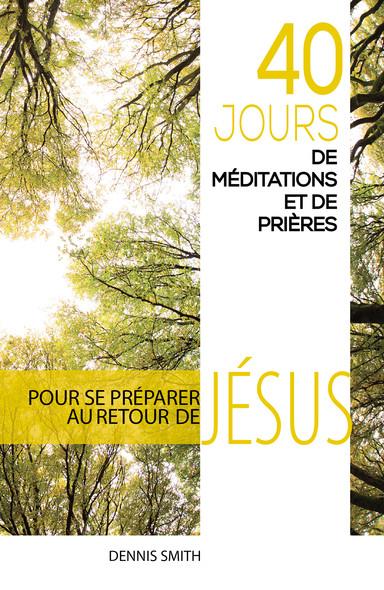 40 jours de méditations et de prières : Pour se préparer au retour de Jésus