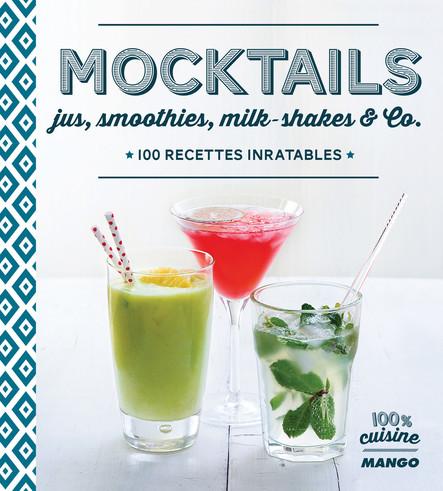 Mocktails : Jus, smoothies, milkshakes and Co, 100 recettes inratables