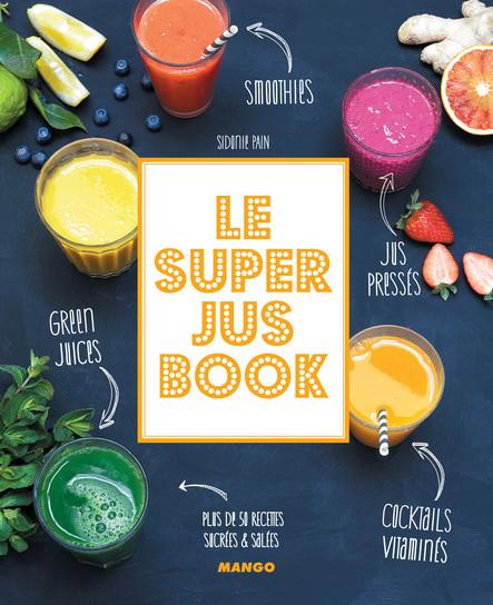 Le Super Jus Book : Smoothies, green juices, cocktails vitaminés, jus pressés. Plus de 50 recettes sucrées & salées