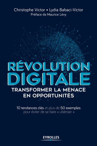 Révolution digitale : transformer la menace en opportunités : 10 tendances clés et plus de 50 exemples pour éviter de se faire ubériser