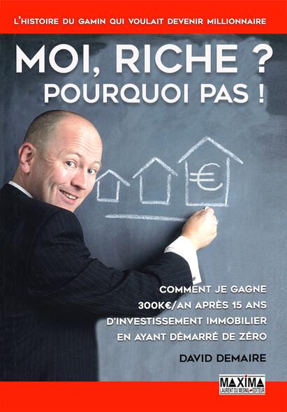 Moi riche ? Pourquoi pas ! : Comment je gagne 300K€/an après 15 ans d'investissement immobilier