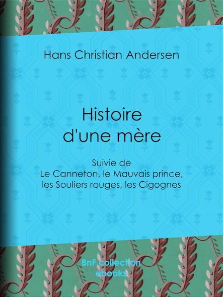 Histoire d'une mère - suivie de : Le Canneton, le Mauvais prince, les Souliers rouges, les Cigognes